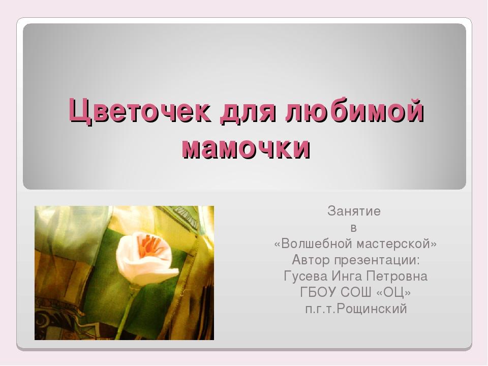 Цветочек для любимой мамочки Занятие в «Волшебной мастерской» Автор презентац...