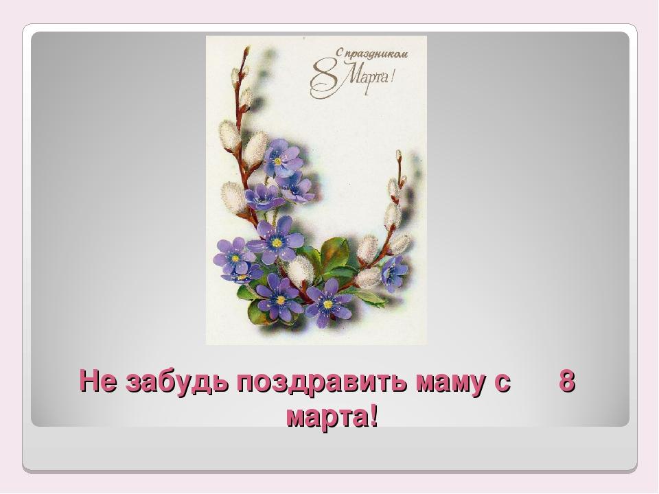 Не забудь поздравить маму с 8 марта!