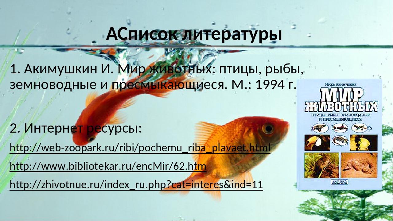 Список литературы 1. Акимушкин И. Мир животных: птицы, рыбы, земноводные и...