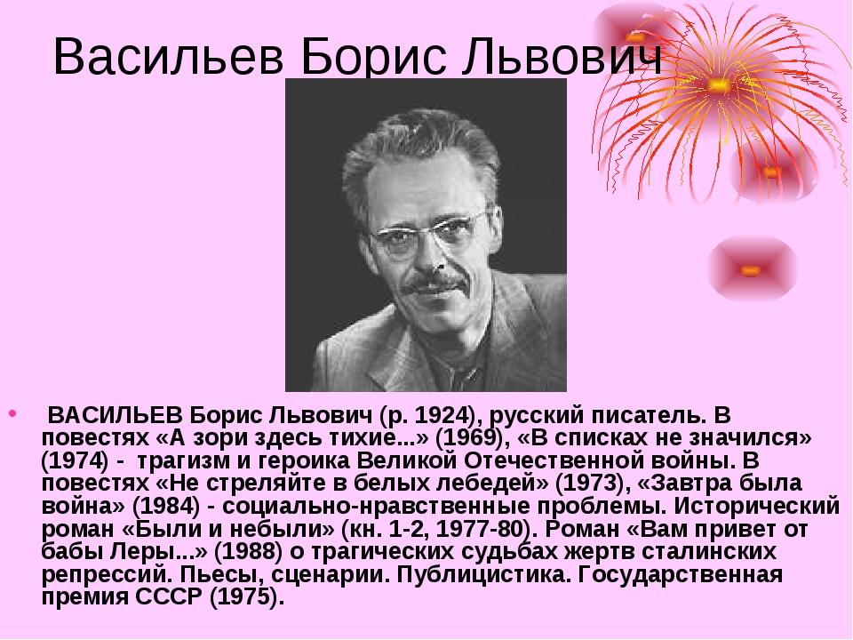 Васильев Борис Львович ВАСИЛЬЕВ Борис Львович (р. 1924), русский писатель. В...