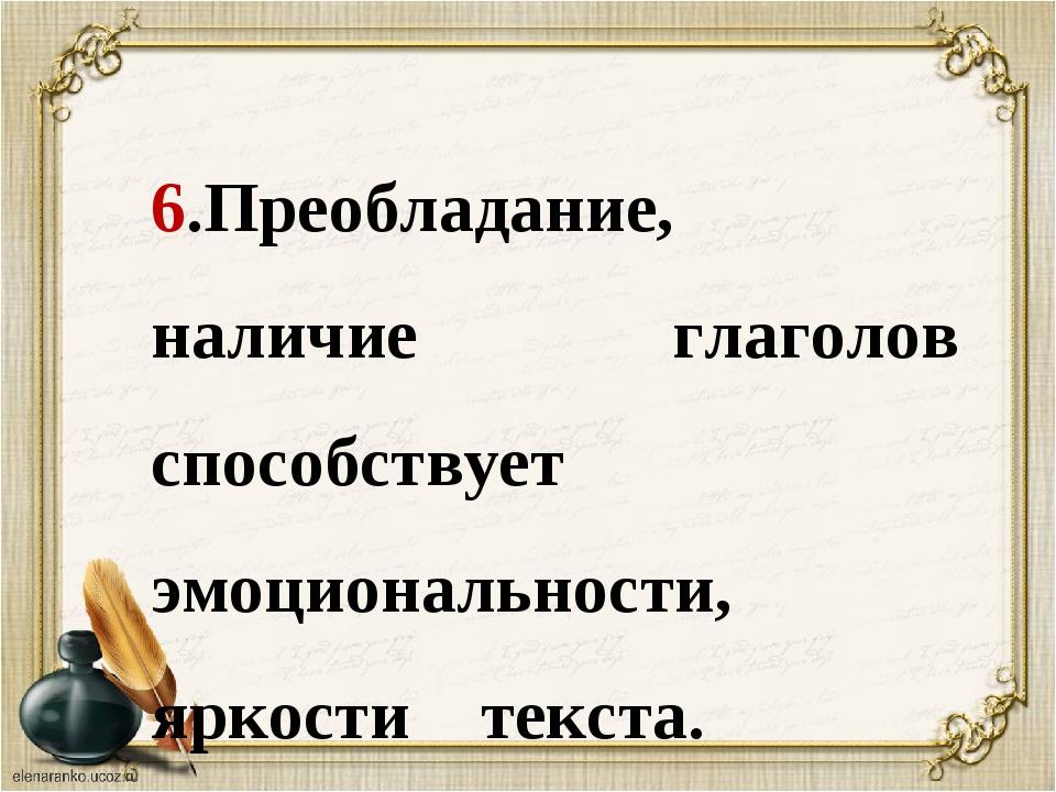 6.Преобладание, наличие глаголов способствует эмоциональности, яркости текста...