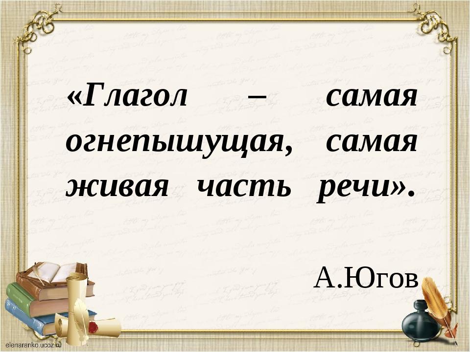 «Глагол – самая огнепышущая, самая живая часть речи». А.Югов