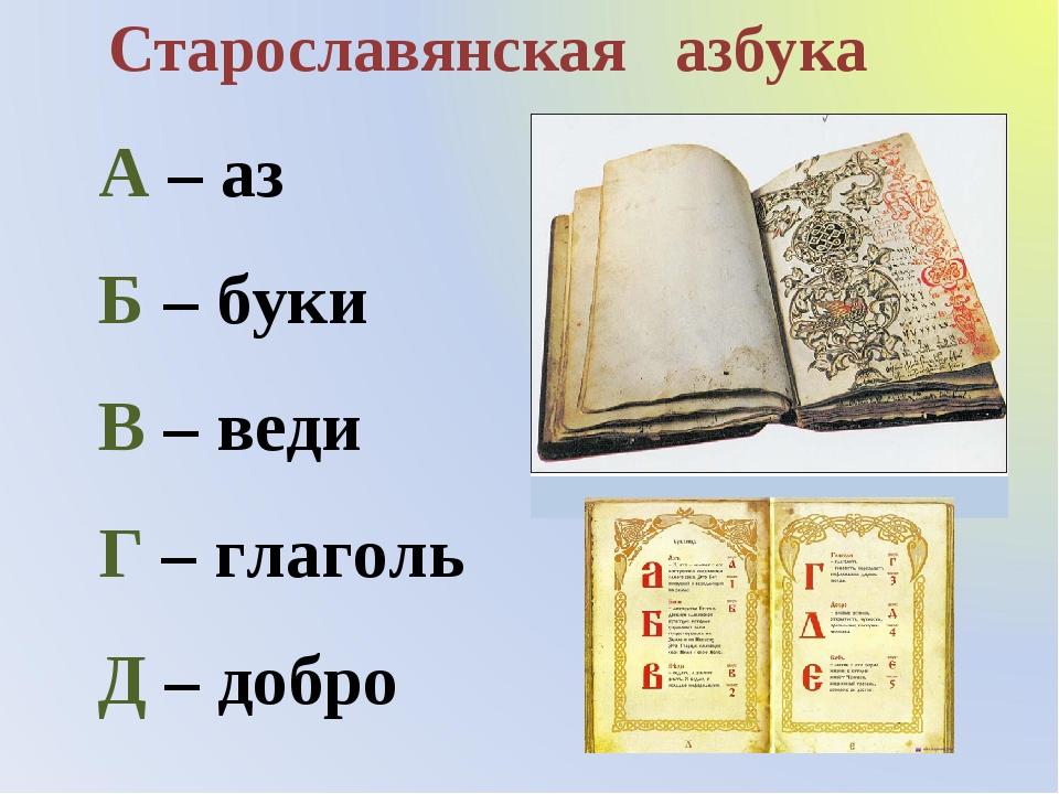 Старославянская азбука А – аз Б – буки В – веди Г – глаголь Д – добро