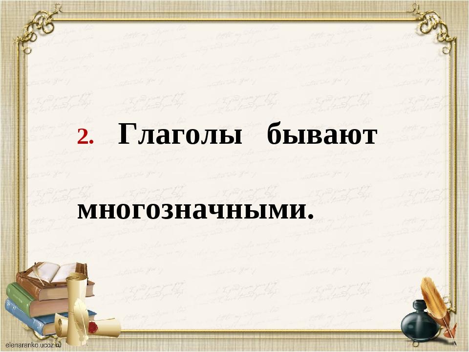 2. Глаголы бывают многозначными.