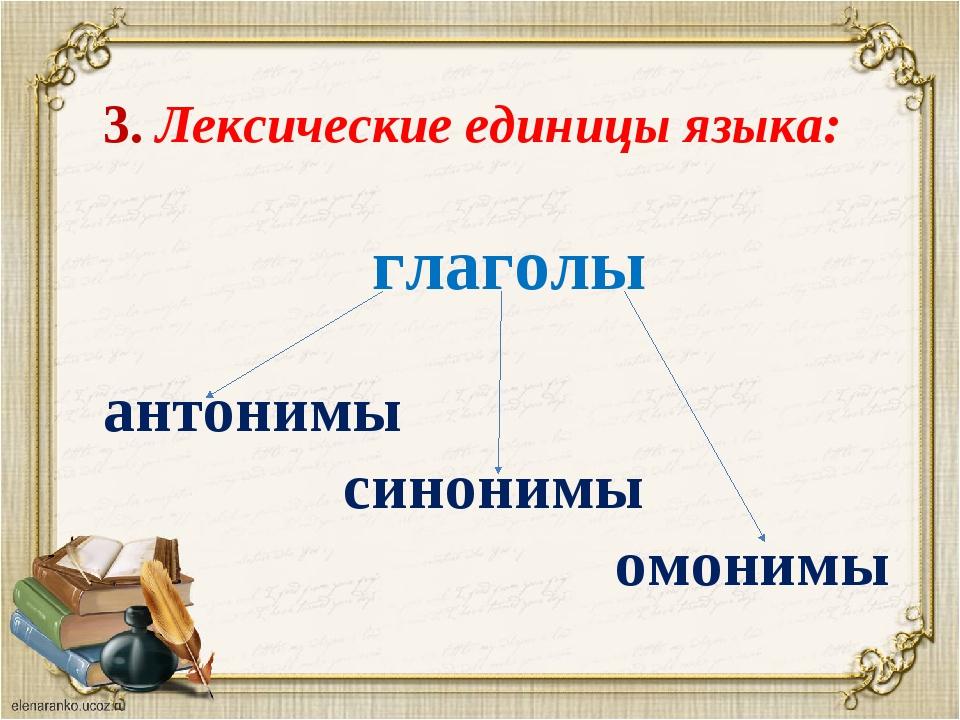 3. Лексические единицы языка: глаголы антонимы синонимы омонимы