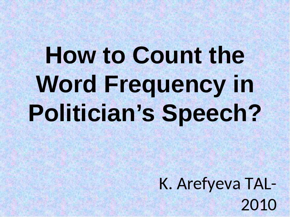 How to Count the Word Frequency in Politician's Speech? K. Arefyeva TAL-2010