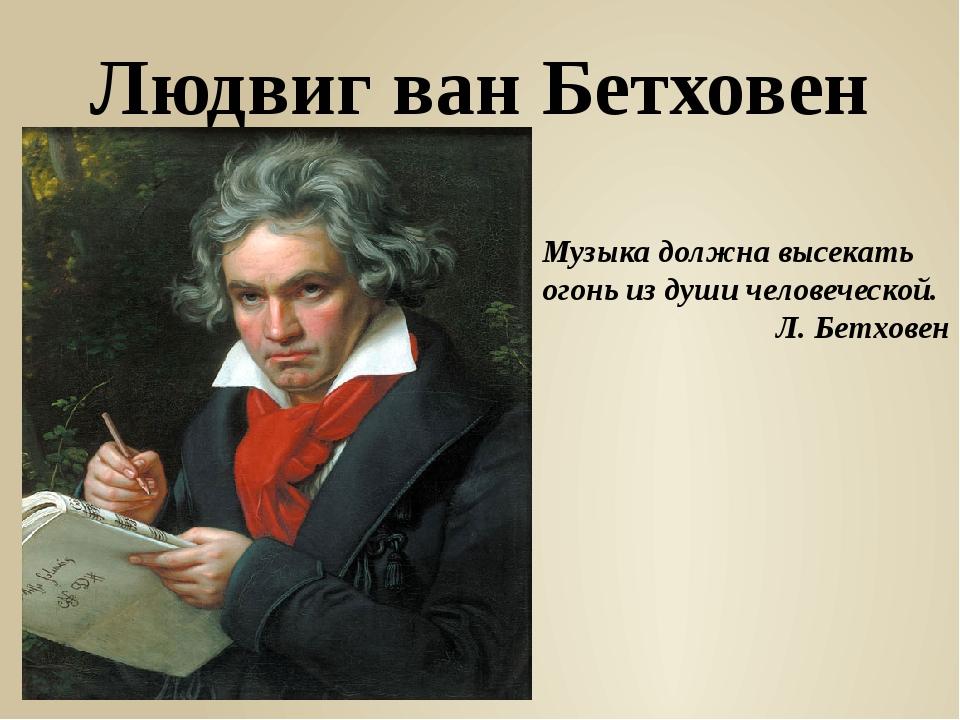 Людвиг ван Бетховен Музыка должна высекать огонь из души человеческой. Л. Бет...