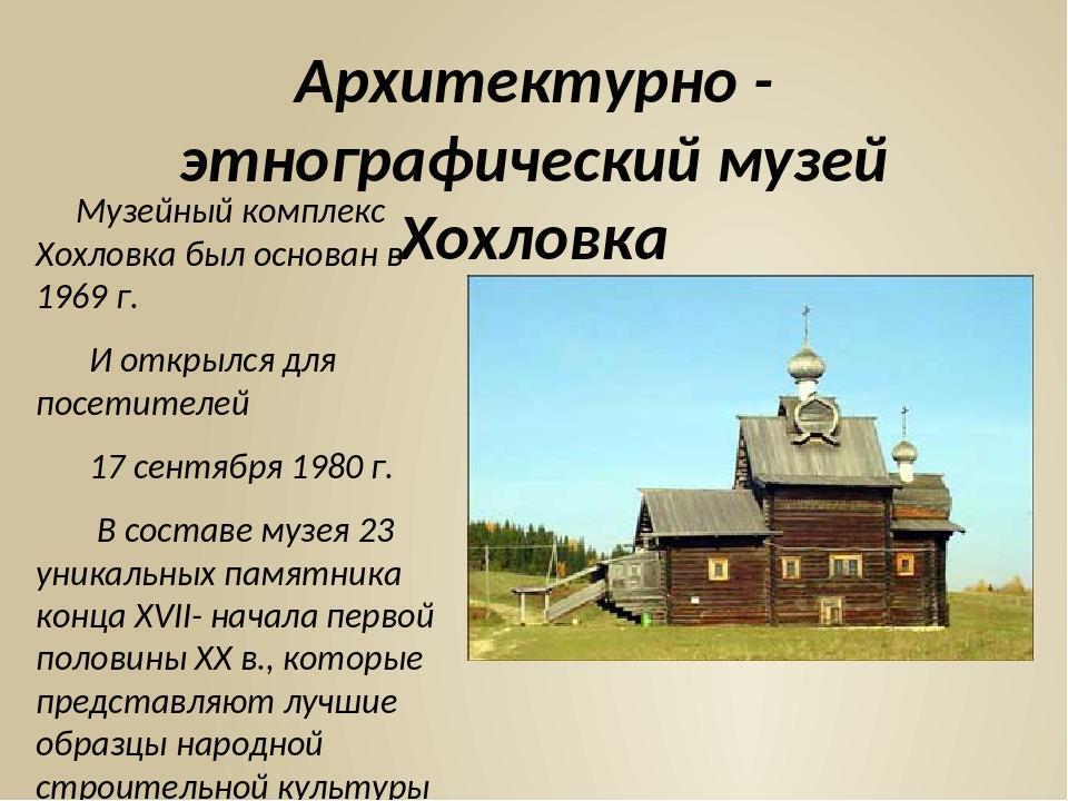 Архитектурно - этнографический музей Хохловка Музейный комплекс Хохловка был...