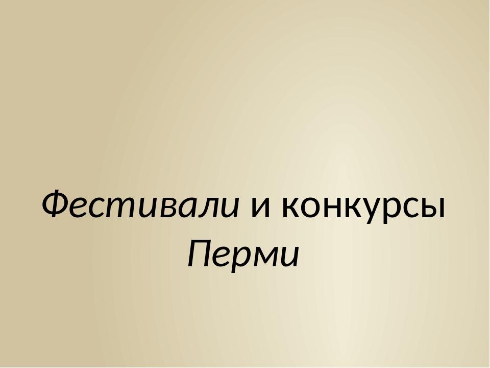 Фестивали и конкурсы Перми