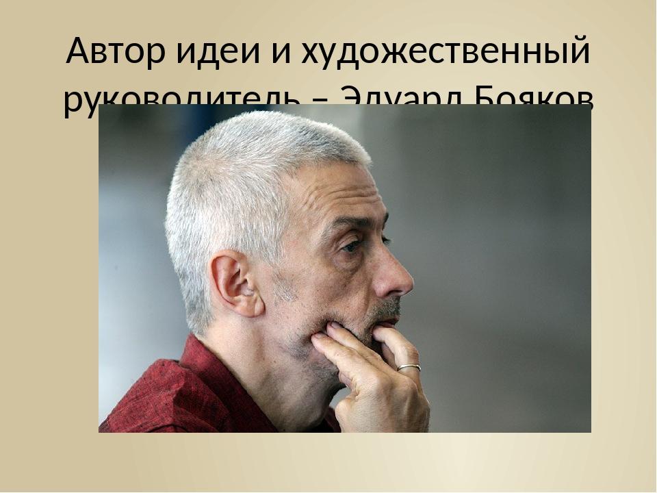 Автор идеи и художественный руководитель – Эдуард Бояков