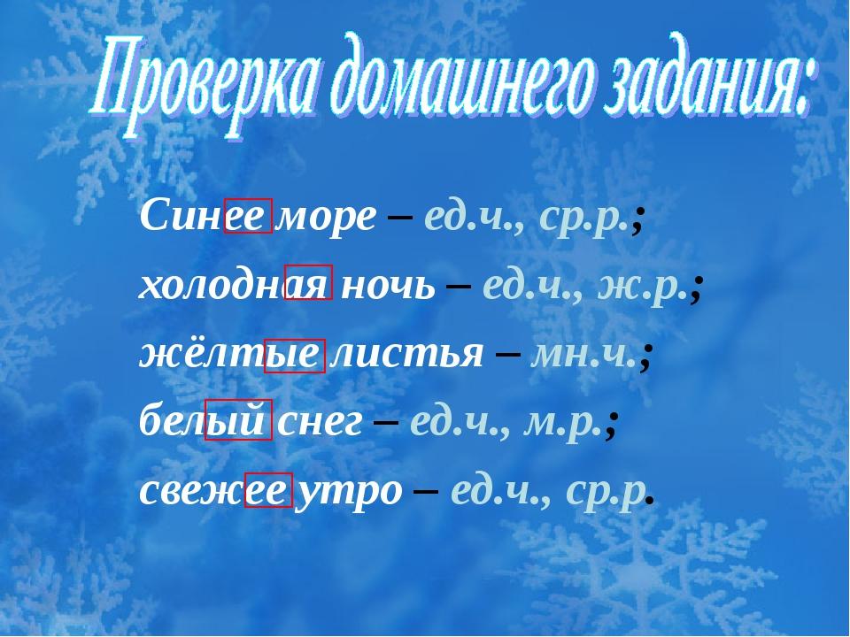 Синее море – ед.ч., ср.р.; холодная ночь – ед.ч., ж.р.; жёлтые листья – мн.ч....