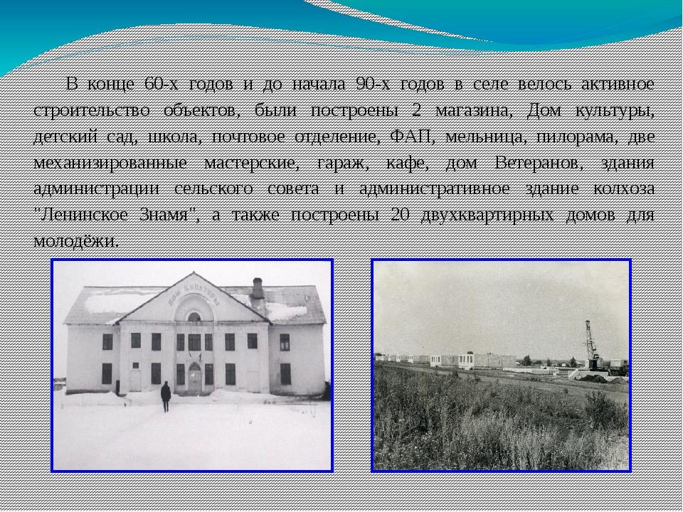 В конце 60-х годов и до начала 90-х годов в селе велось активное строительств...