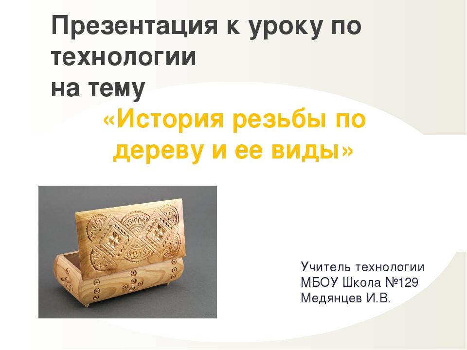 Учитель технологии МБОУ Школа №129 Медянцев И.В. Презентация к уроку по техно...