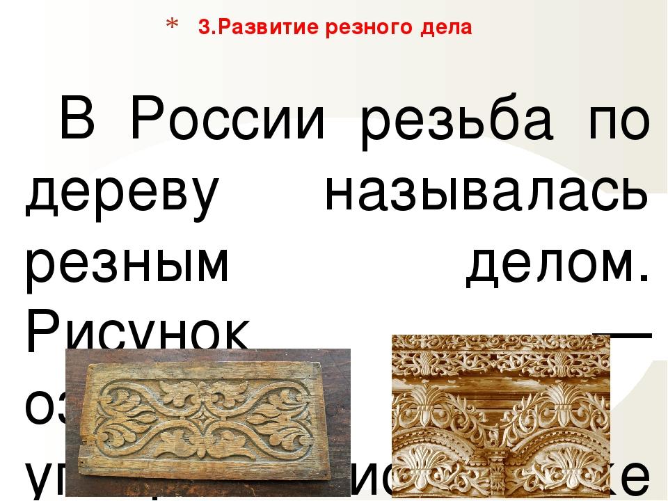 В России резьба по дереву называлась резным делом. Рисунок — ознамёнка, упо...