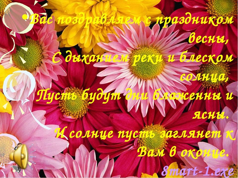 Вас поздравляем с праздником весны, С дыханием реки и блеском солнца, Пусть б...