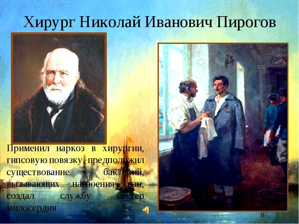 Хирург Николай Иванович Пирогов Применил наркоз в хирургии, гипсовую повязку,...