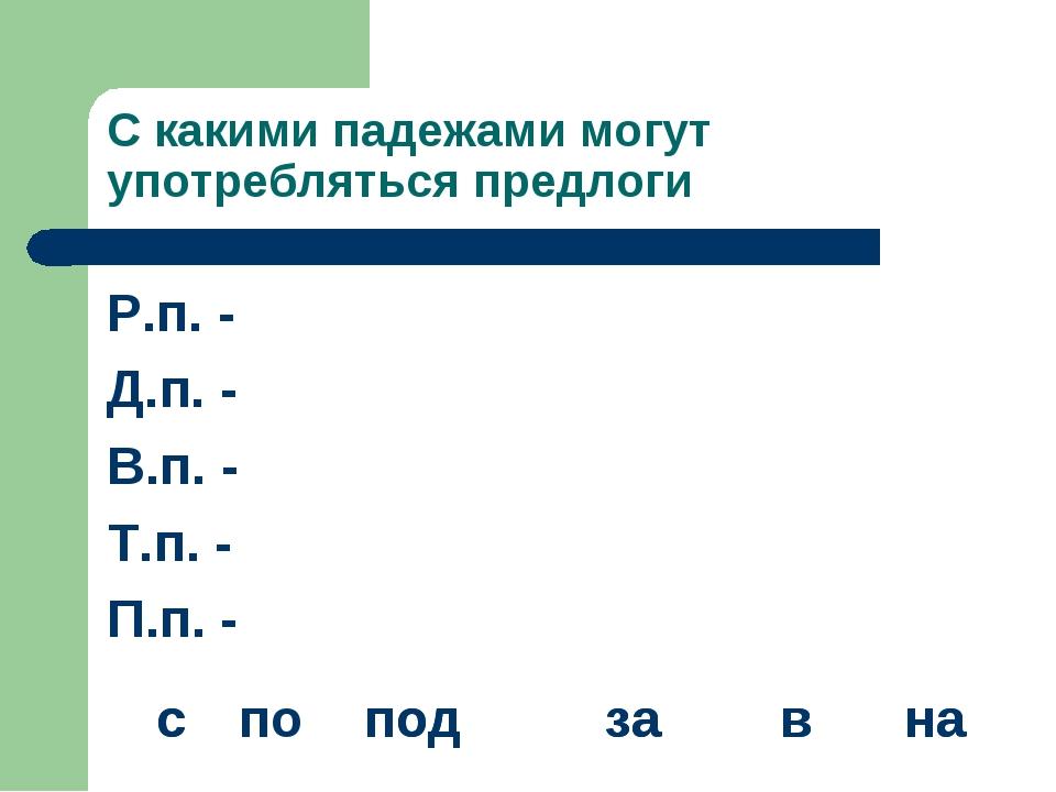 С какими падежами могут употребляться предлоги Р.п. - Д.п. - В.п. - Т.п. - П....