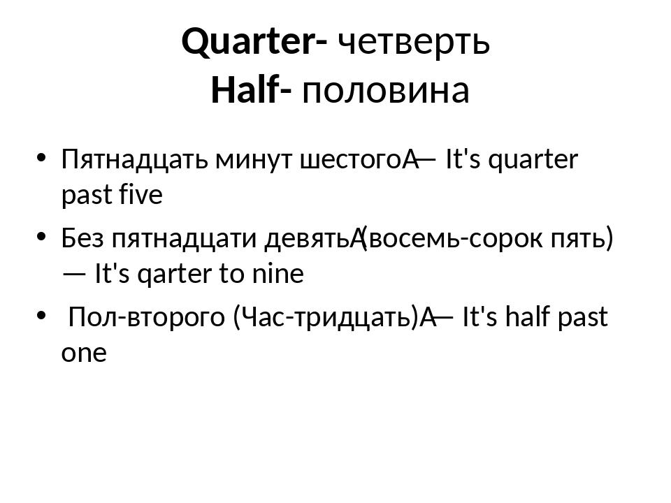Quarter- четверть Half- половина Пятнадцать минут шестого— It's quarter past...