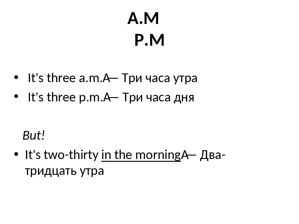 A.M P.M It's three a.m.— Три часа утра It's three p.m.— Три часа дня But! I...