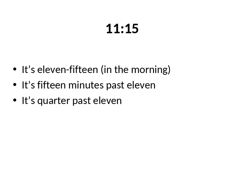 11:15 It's eleven-fifteen (in the morning) It's fifteen minutes past eleven I...