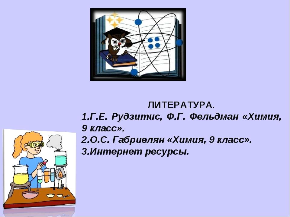 ЛИТЕРАТУРА. Г.Е. Рудзитис, Ф.Г. Фельдман «Химия, 9 класс». О.С. Габриелян «Хи...