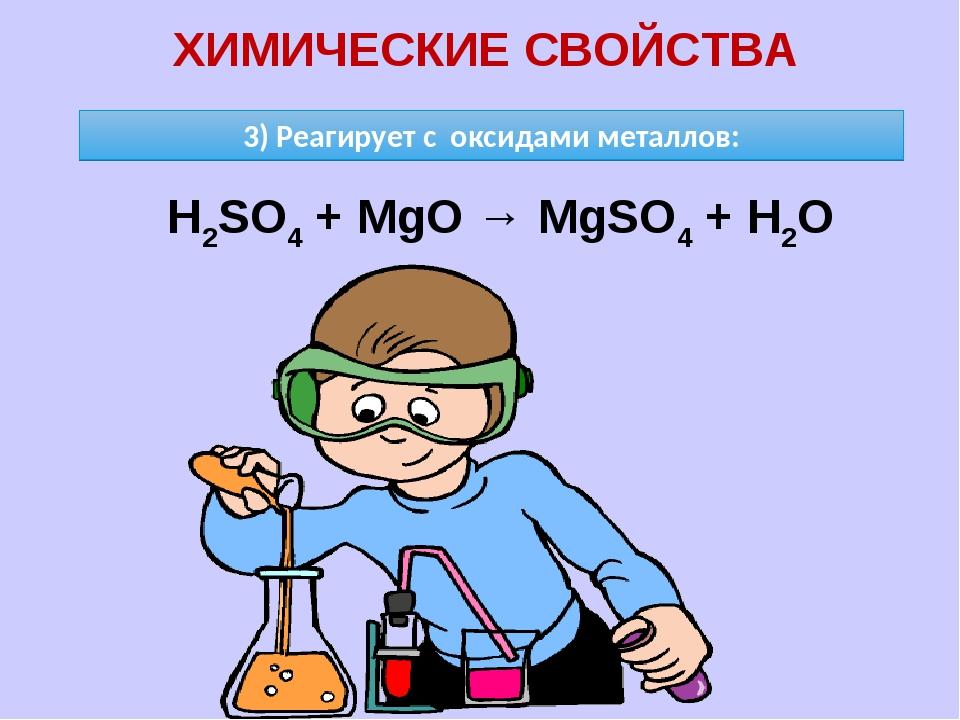 ХИМИЧЕСКИЕ СВОЙСТВА 3) Реагирует с оксидами металлов: H2SO4 + MgO → MgSO4 + H2O