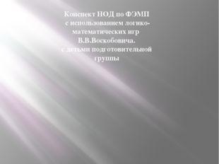 Конспект НОД по ФЭМП с использованием логико-математических игр В.В.Воскобов