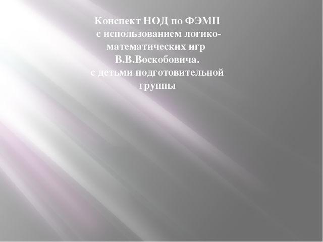 Конспект НОД по ФЭМП с использованием логико-математических игр В.В.Воскобов...
