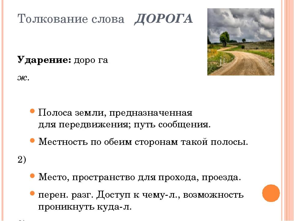 Толкование слова ДОРОГА Ударение:доро́га ж.  Полоса земли, предназначенная...