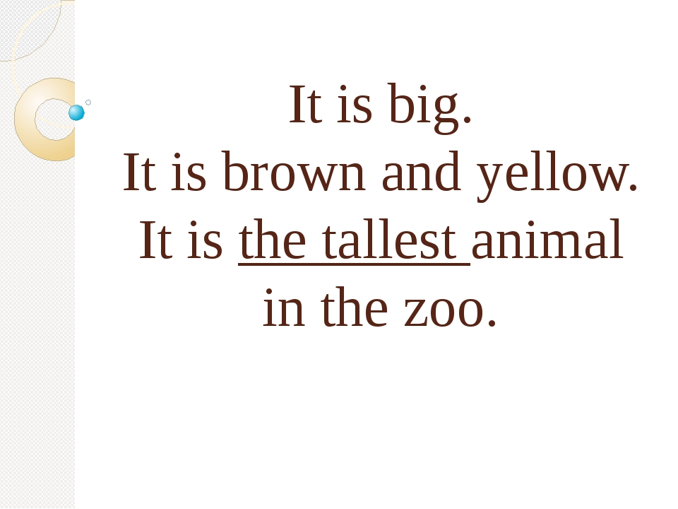 It is big. It is brown and yellow. It is the tallest animal in the zoo.