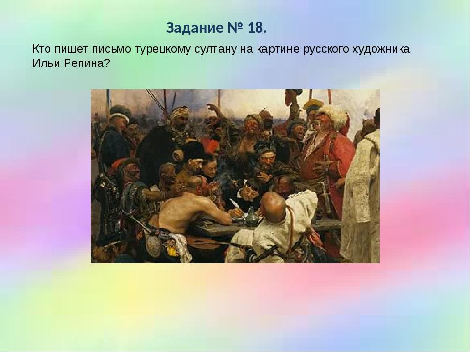 * Задание № 18. Кто пишет письмо турецкому султану на картине русского художн...