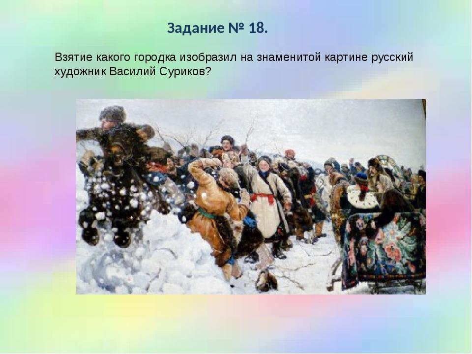 * Задание № 18. Взятие какого городка изобразил на знаменитой картине русский...