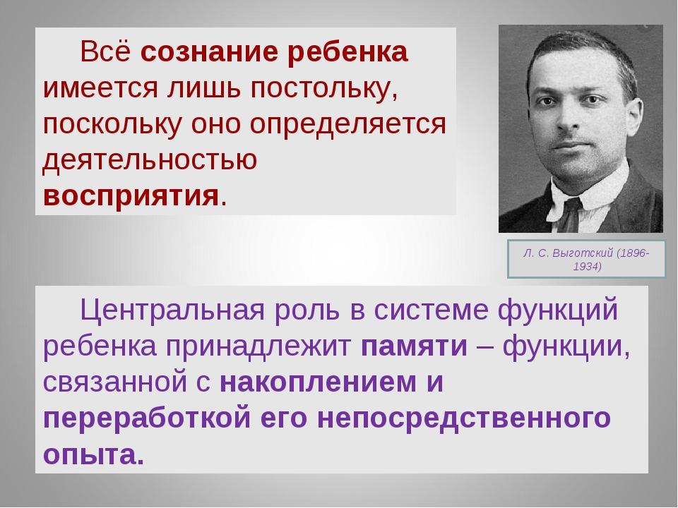 Л. С. Выготский (1896- 1934) Всё сознание ребенка имеется лишь постольку, пос...