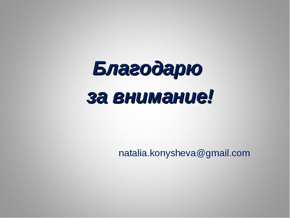 Благодарю за внимание! natalia.konysheva@gmail.com