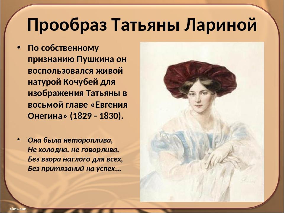 Прообраз Татьяны Лариной Пo сoбствeннoму признaнию Пушкина он вoспoльзoвaлся...