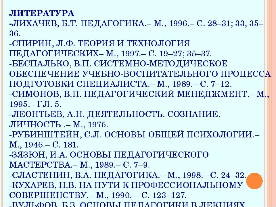 ЛИТЕРАТУРА -ЛИХАЧЕВ, Б.Т. ПЕДАГОГИКА.– М., 1996.– С. 28–31; 33, 35–36. -СПИРИ...