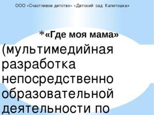 «Где моя мама» ООО «Счастливое детство» «Детский сад Капитошка» (мультимедийн