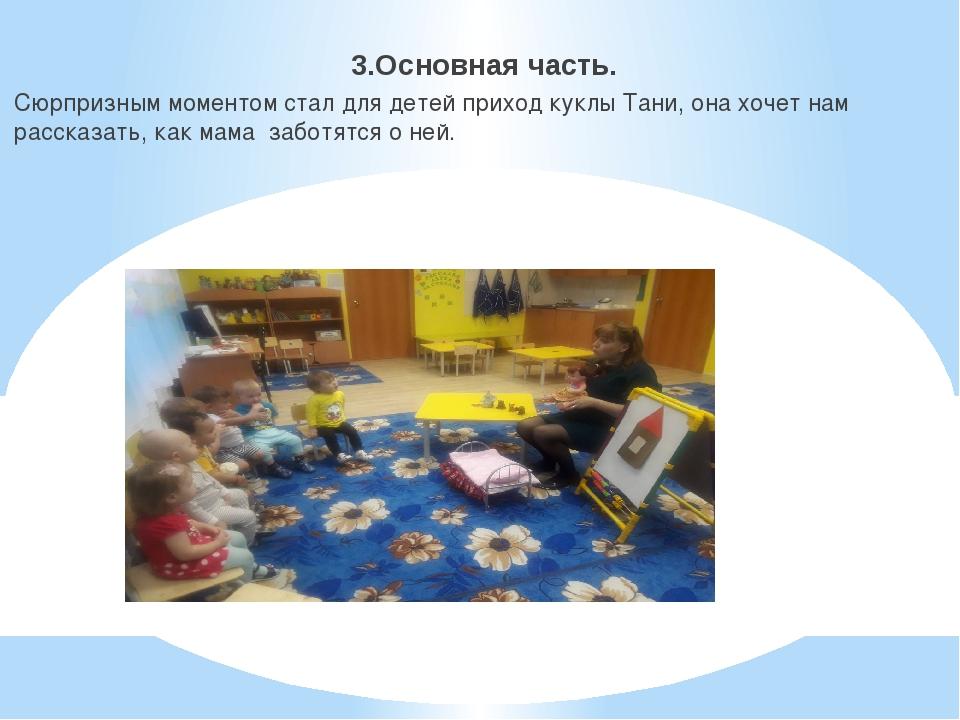 3.Основная часть. Сюрпризным моментом стал для детей приход куклы Тани, она...