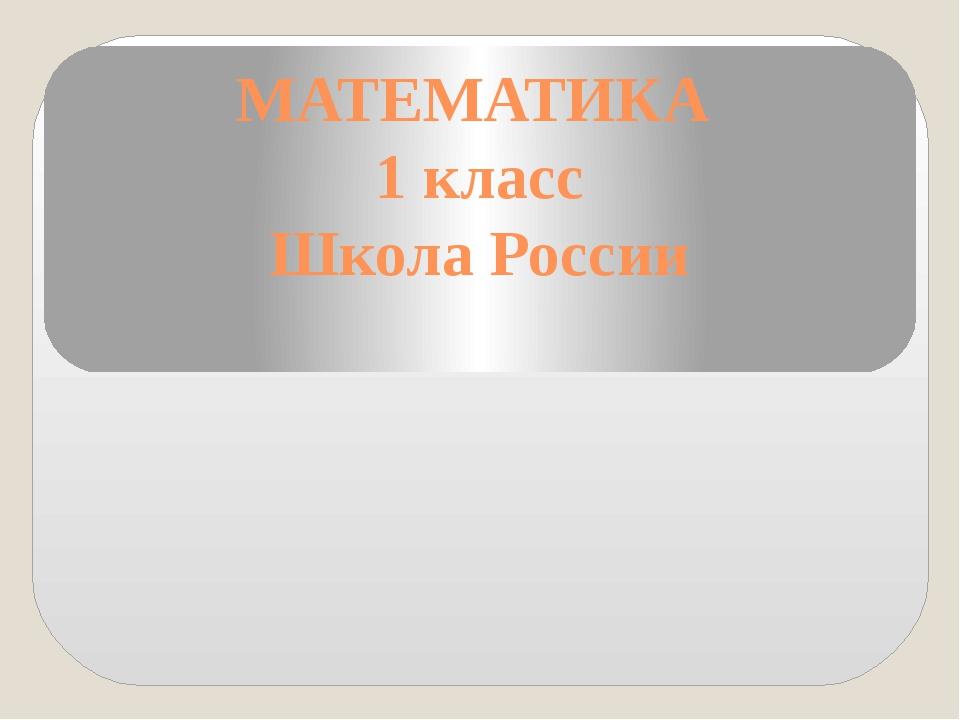МАТЕМАТИКА 1 класс Школа России