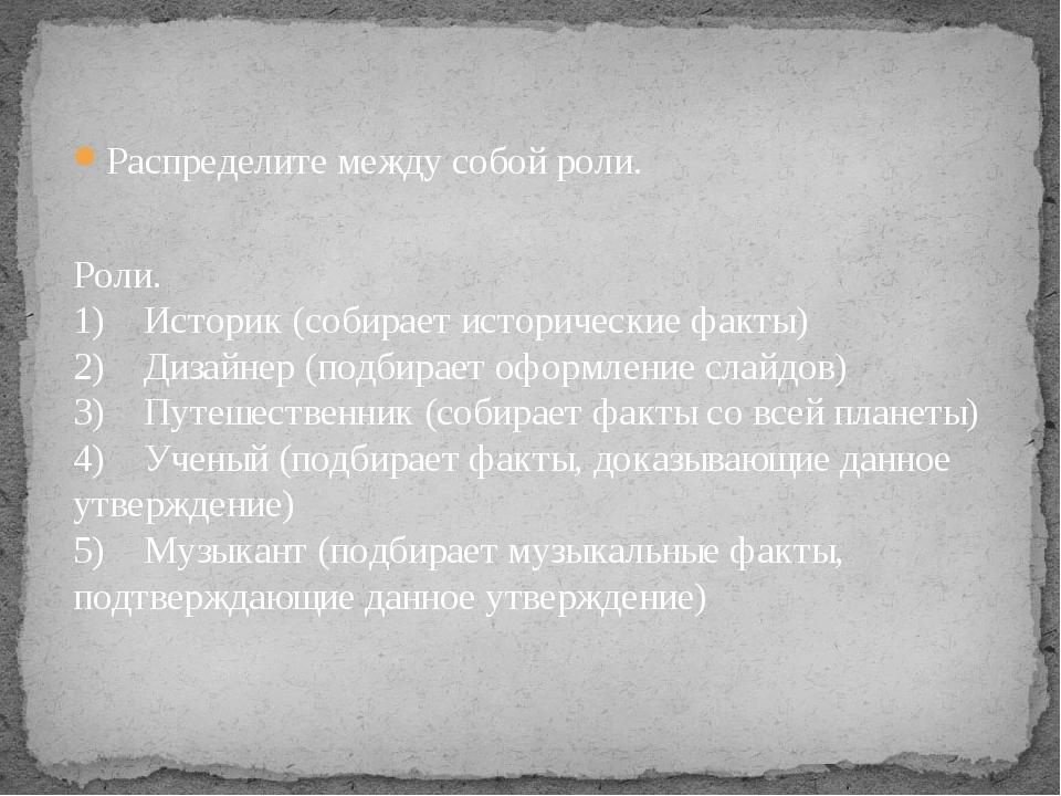 Распределите между собой роли. Роли. 1) Историк (собирает исторические фак...