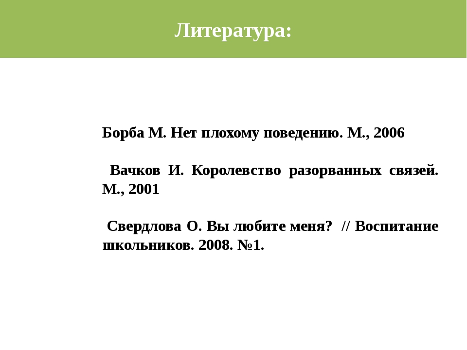 Литература: Борба М. Нет плохому поведению. М., 2006 Вачков И. Королевство ра...