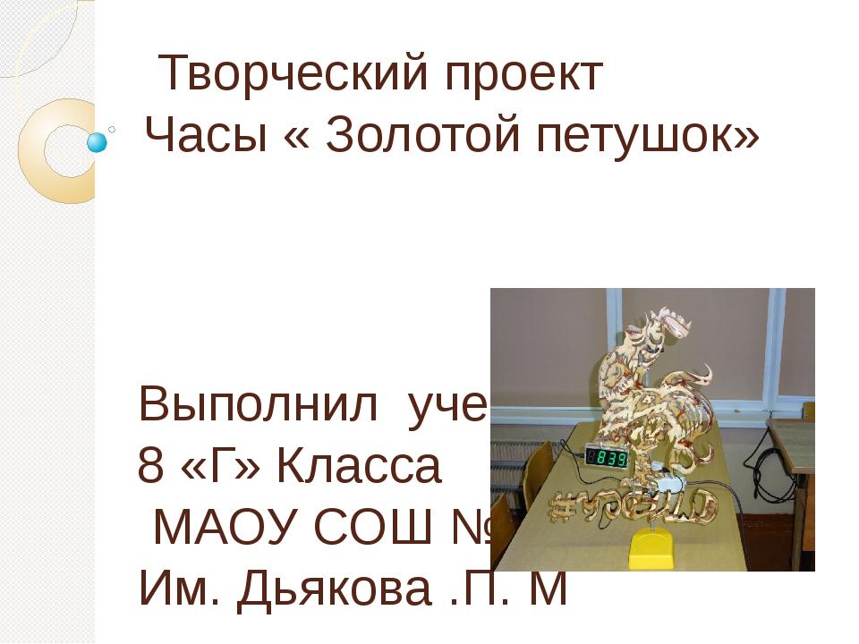 Творческий проект Часы « Золотой петушок» Выполнил ученик 8 «Г» Класса МАОУ...
