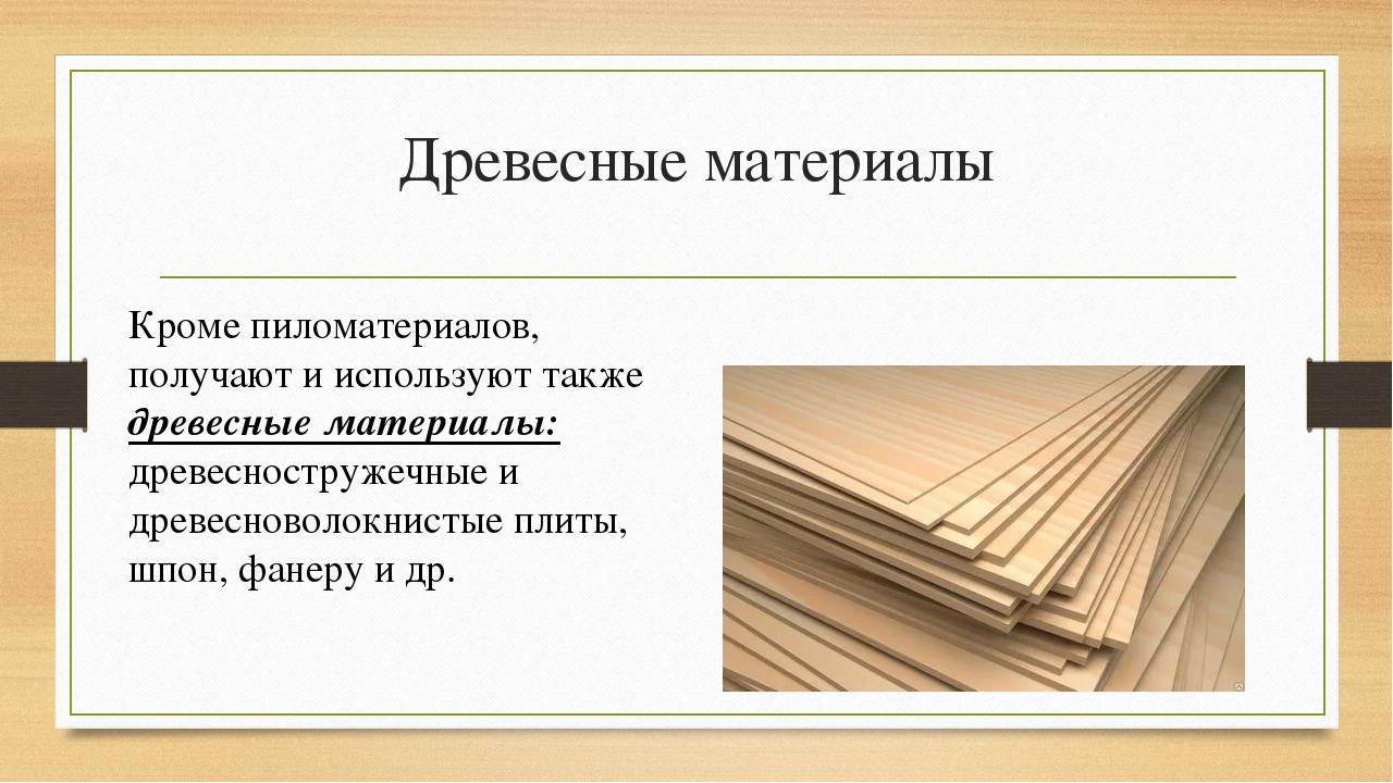 Древесные материалы Кроме пиломатериалов, получают и используют также древесн...