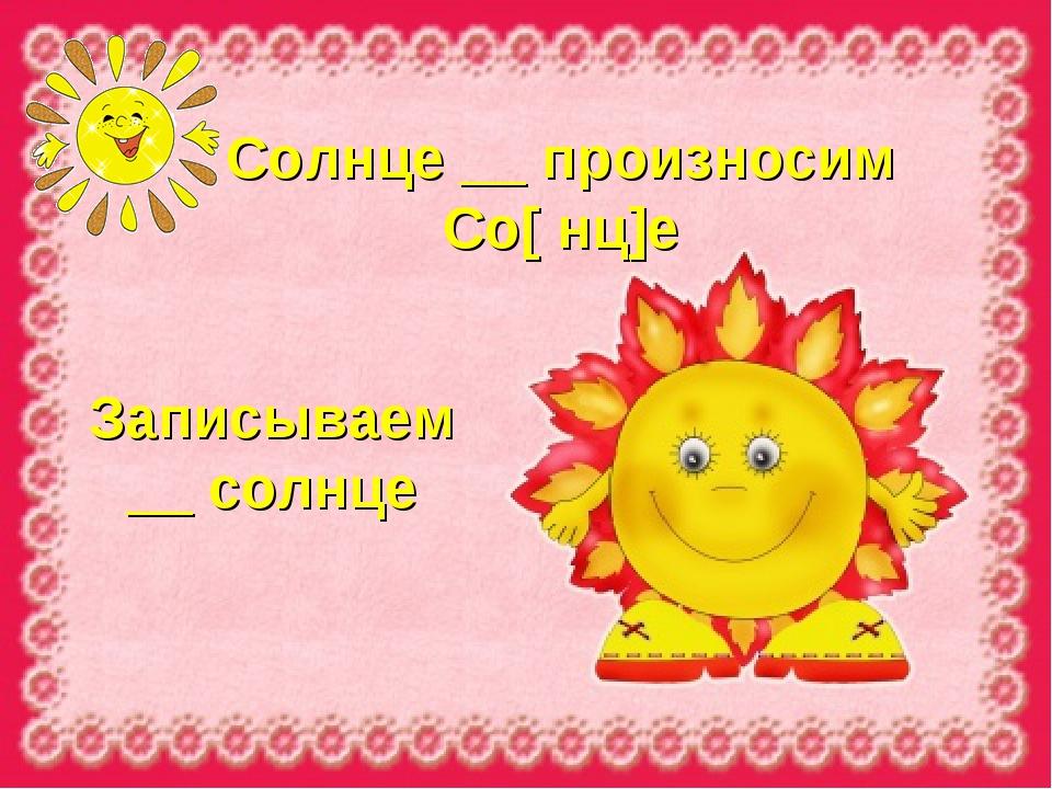 Солнце __ произносим Со[ нц]е Записываем __ солнце
