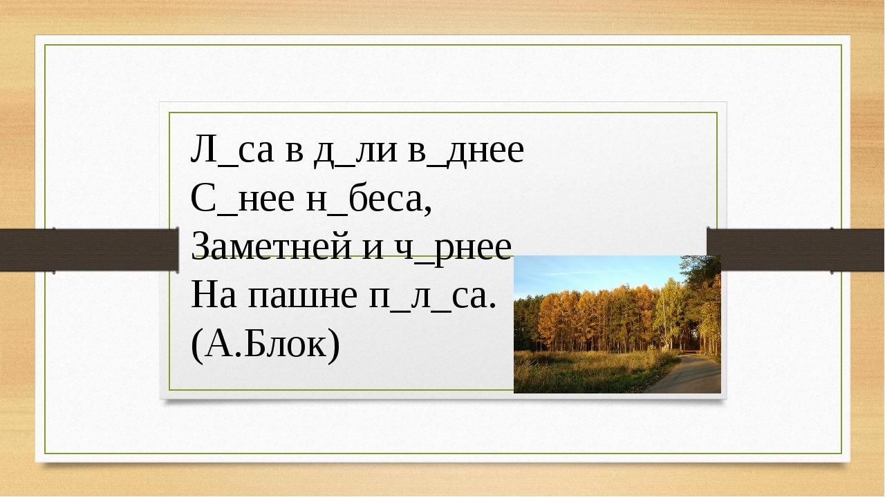 Л_са в д_ли в_днее С_нее н_беса, Заметней и ч_рнее На пашне п_л_са. (А.Блок)