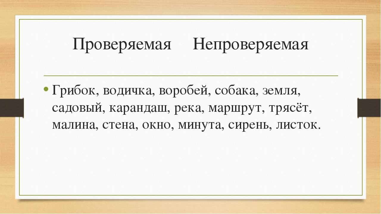 Проверяемая Непроверяемая Грибок, водичка, воробей, собака, земля, садовый, к...