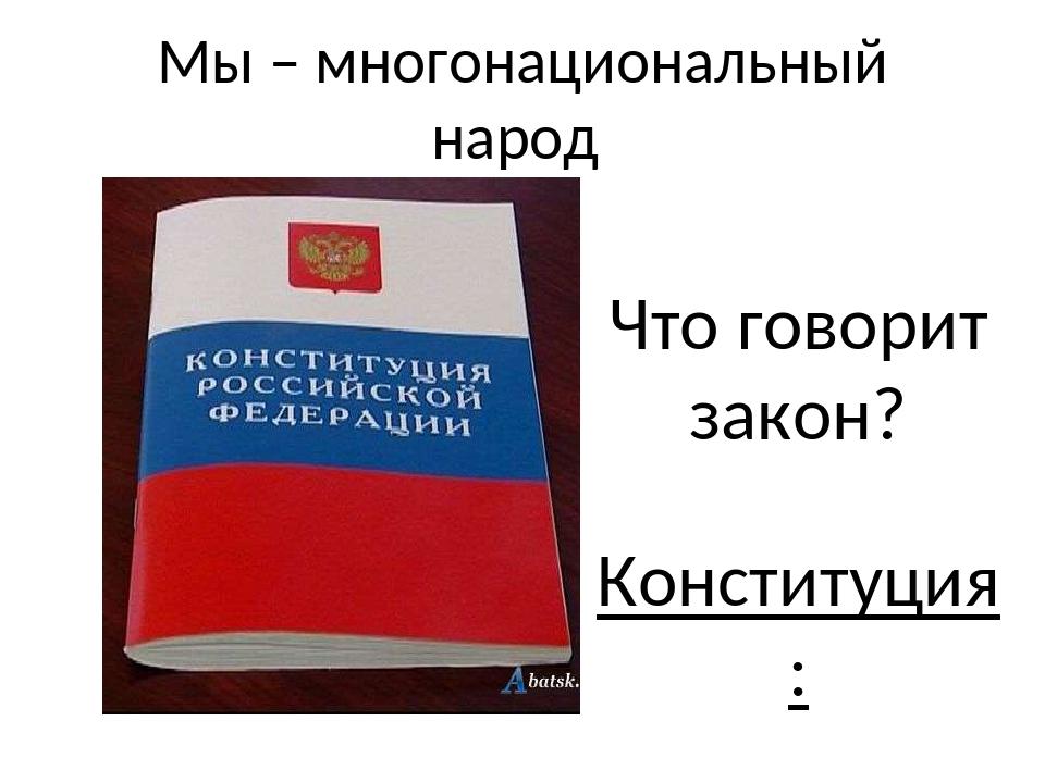 Мы – многонациональный народ Что говорит закон? Конституция : 1. Статья 19- п...