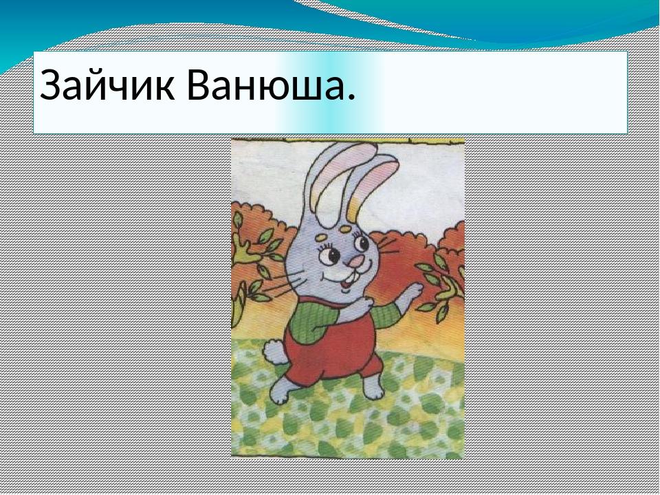 Зайчик Ванюша.
