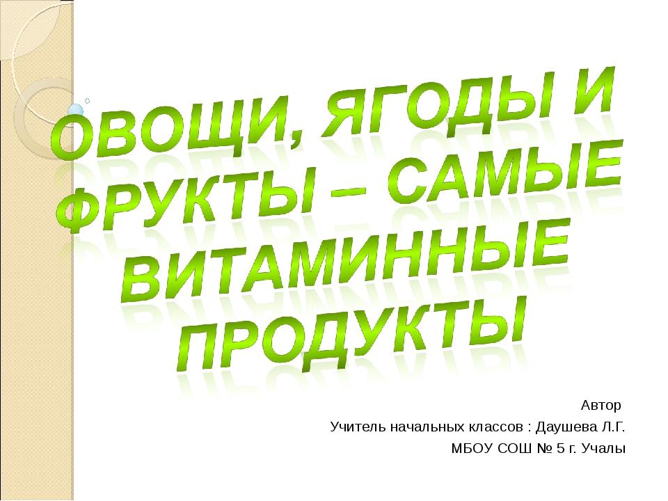 Автор Учитель начальных классов : Даушева Л.Г. МБОУ СОШ № 5 г. Учалы
