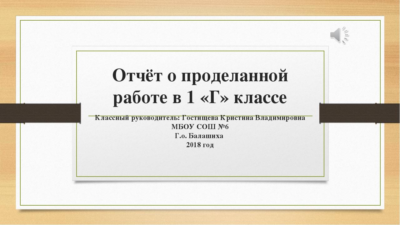 Отчёт о проделанной работе в 1 «Г» классе Классный руководитель: Гостищева Кр...